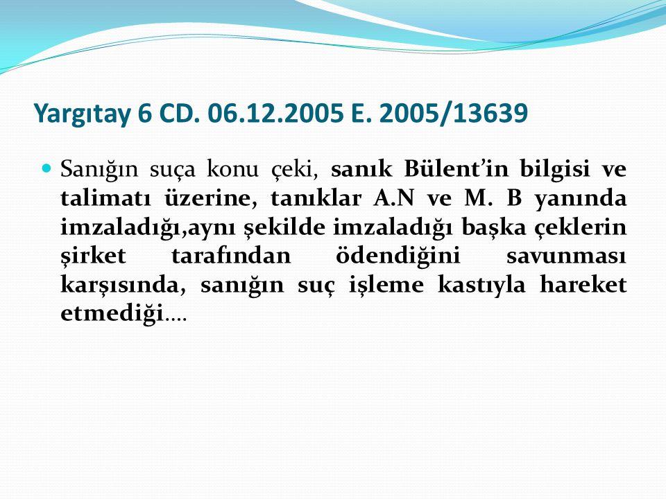 Yargıtay 6 CD. 06.12.2005 E. 2005/13639  Sanığın suça konu çeki, sanık Bülent'in bilgisi ve talimatı üzerine, tanıklar A.N ve M. B yanında imzaladığı
