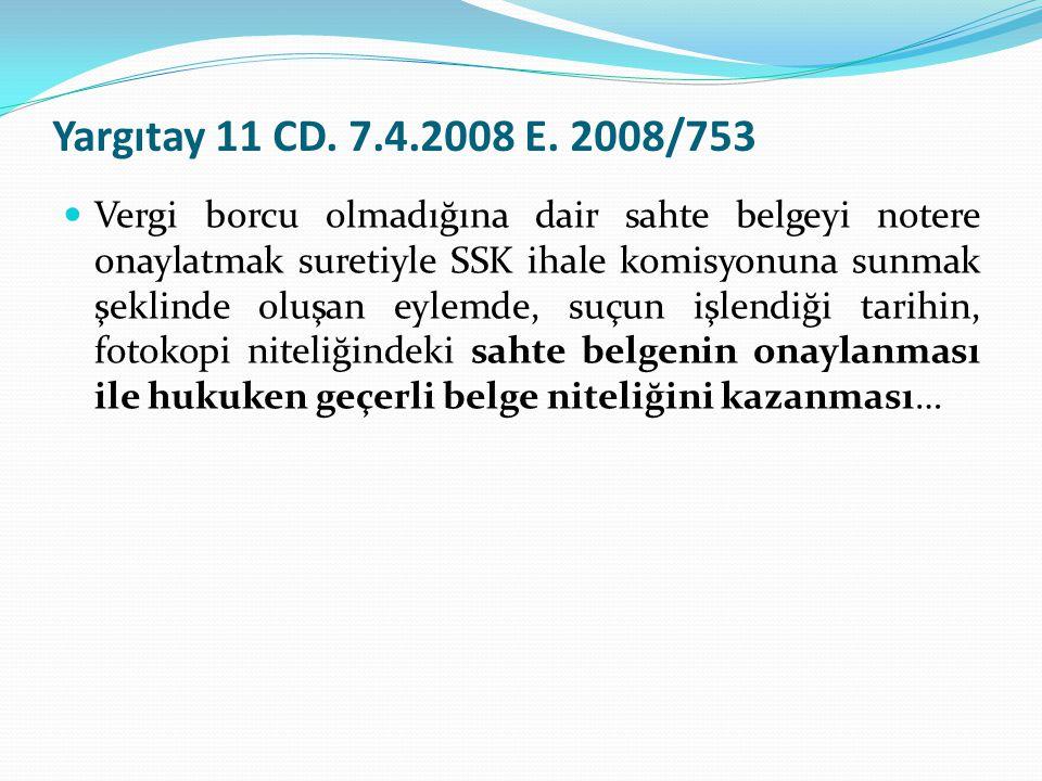 Yargıtay 11 CD. 7.4.2008 E. 2008/753  Vergi borcu olmadığına dair sahte belgeyi notere onaylatmak suretiyle SSK ihale komisyonuna sunmak şeklinde olu