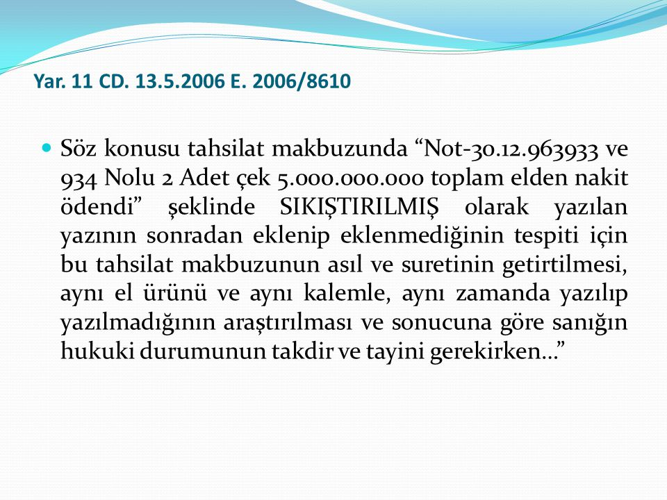 """Yar. 11 CD. 13.5.2006 E. 2006/8610  Söz konusu tahsilat makbuzunda """"Not-30.12.963933 ve 934 Nolu 2 Adet çek 5.000.000.000 toplam elden nakit ödendi"""""""