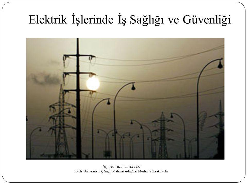 Elektrik İşlerinde İş Sağlığı ve Güvenliği Öğr. Gör. İbrahim BARAN Dicle Üniversitesi Çüngüş Mehmet Adıgüzel Meslek Yüksekokulu