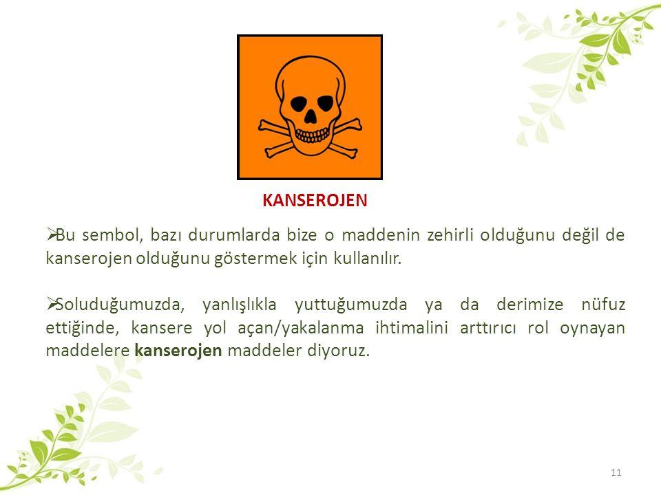 KANSEROJEN  Bu sembol, bazı durumlarda bize o maddenin zehirli olduğunu değil de kanserojen olduğunu göstermek için kullanılır.