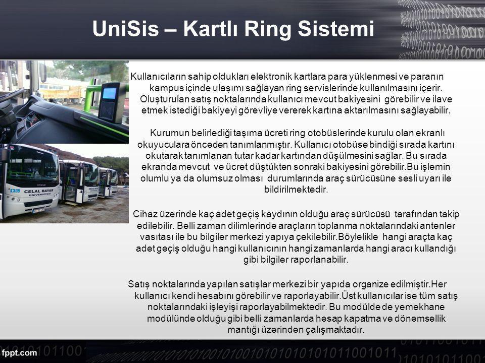 UniSis – Kartlı Ring Sistemi Kullanıcıların sahip oldukları elektronik kartlara para yüklenmesi ve paranın kampus içinde ulaşımı sağlayan ring servislerinde kullanılmasını içerir.
