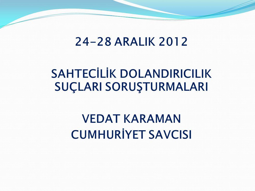 24-28 ARALIK 2012 SAHTECİLİK DOLANDIRICILIK SUÇLARI SORUŞTURMALARI VEDAT KARAMAN CUMHURİYET SAVCISI