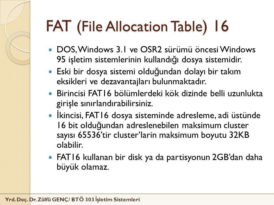 Yrd. Doç. Dr. Zülfü GENÇ/ BTÖ 303 İ şletim Sistemleri FAT ( File Allocation Table ) 16  DOS, Windows 3.1 ve OSR2 sürümü öncesi Windows 95 işletim sis