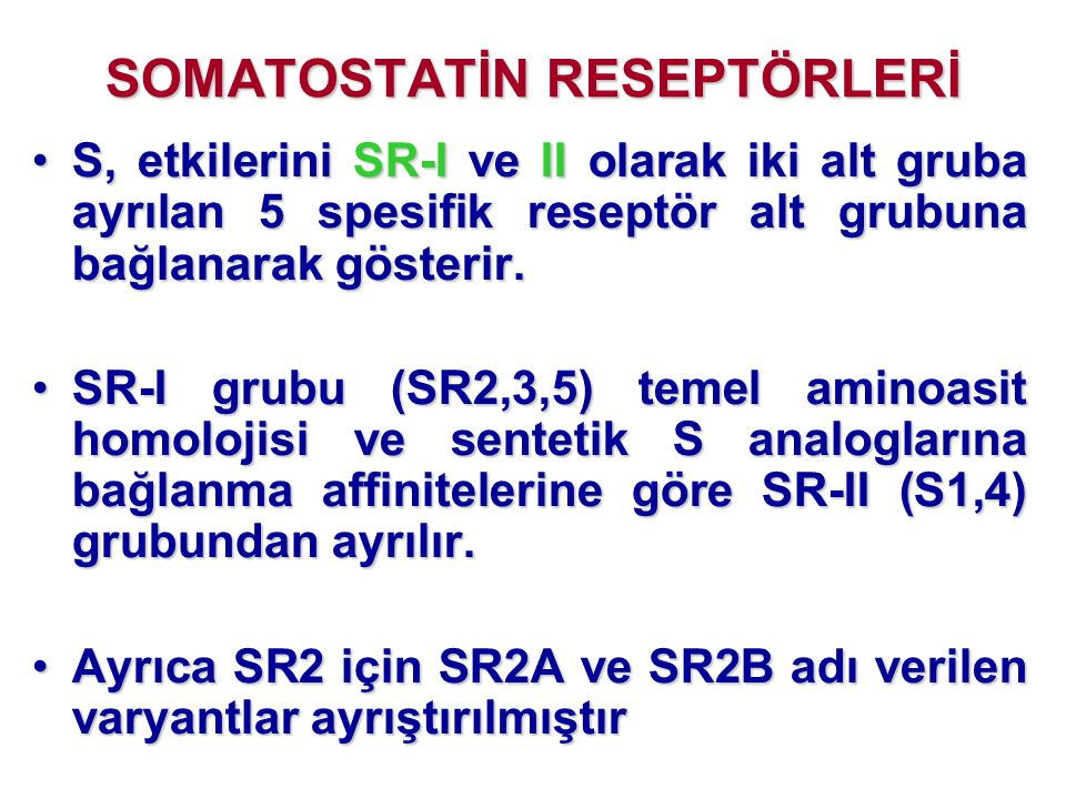 SOMATOSTATİN RESEPTÖRLERİ •S, etkilerini SR-I ve II olarak iki alt gruba ayrılan 5 spesifik reseptör alt grubuna bağlanarak gösterir. •SR-I grubu (SR2