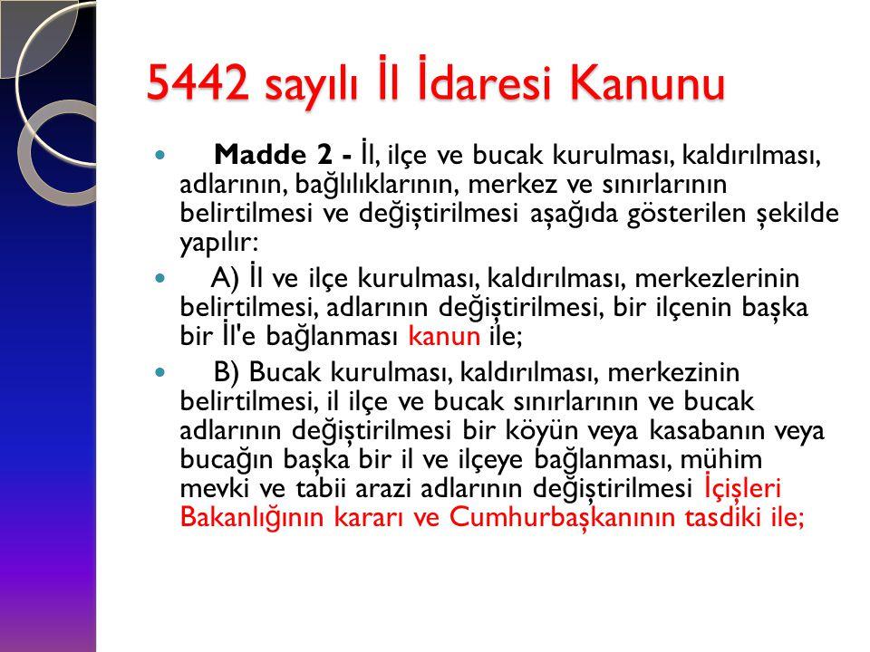 5442 sayılı İ l İ daresi Kanunu  Madde 2 - İ l, ilçe ve bucak kurulması, kaldırılması, adlarının, ba ğ lılıklarının, merkez ve sınırlarının belirtilm