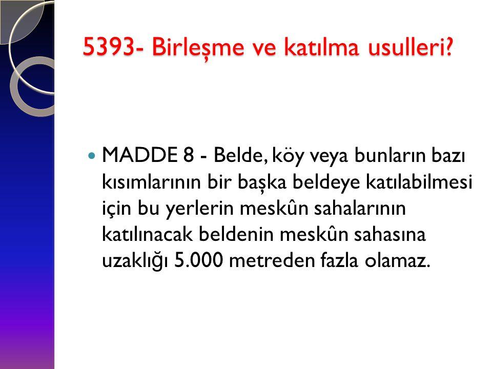 5393- Birleşme ve katılma usulleri?  MADDE 8 - Belde, köy veya bunların bazı kısımlarının bir başka beldeye katılabilmesi için bu yerlerin meskûn sah