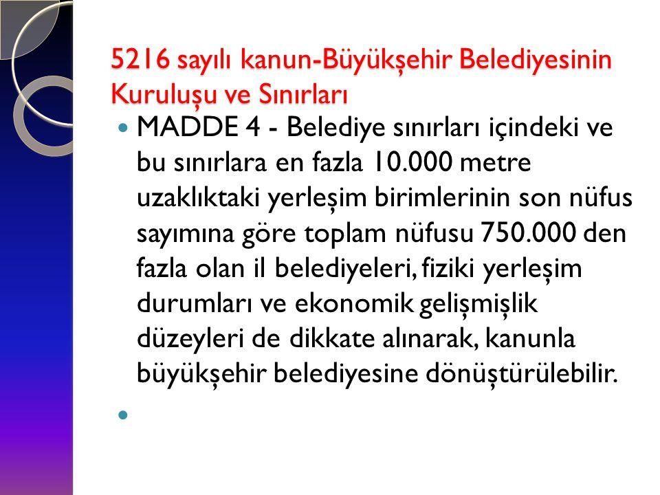 5216 sayılı kanun-Büyükşehir Belediyesinin Kuruluşu ve Sınırları 5216 sayılı kanun-Büyükşehir Belediyesinin Kuruluşu ve Sınırları  MADDE 4 - Belediye