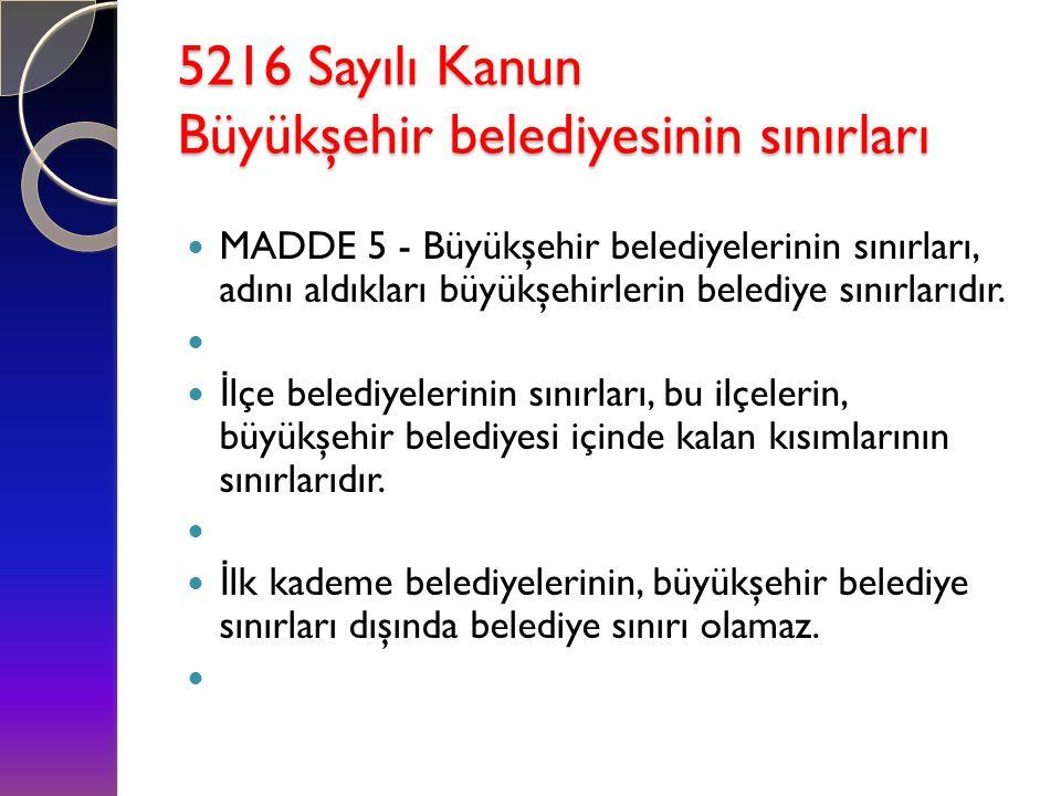 5216 Sayılı Kanun Büyükşehir belediyesinin sınırları  MADDE 5 - Büyükşehir belediyelerinin sınırları, adını aldıkları büyükşehirlerin belediye sınırl