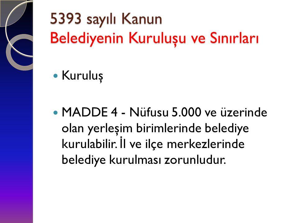 : 5393 sayılı Kanun Belediyenin Kuruluşu ve Sınırları : 5393 sayılı Kanun Belediyenin Kuruluşu ve Sınırları  Kuruluş  MADDE 4 - Nüfusu 5.000 ve üzer