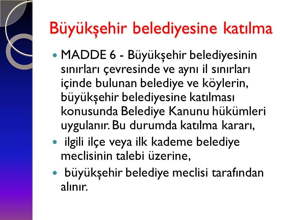 Büyükşehir belediyesine katılma  MADDE 6 - Büyükşehir belediyesinin sınırları çevresinde ve aynı il sınırları içinde bulunan belediye ve köylerin, bü