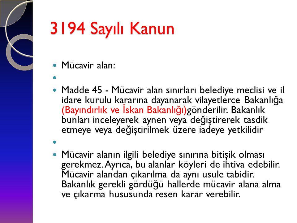 3194 Sayılı Kanun  Mücavir alan:   Madde 45 - Mücavir alan sınırları belediye meclisi ve il idare kurulu kararına dayanarak vilayetlerce Bakanlı ğ