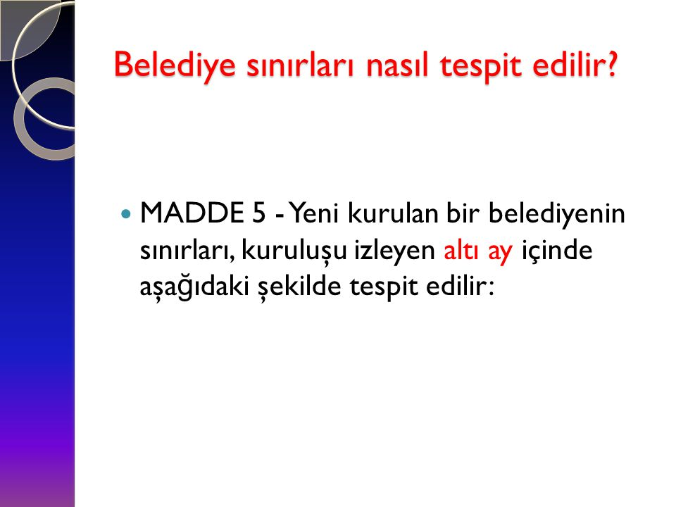 Belediye sınırları nasıl tespit edilir?  MADDE 5 - Yeni kurulan bir belediyenin sınırları, kuruluşu izleyen altı ay içinde aşa ğ ıdaki şekilde tespit