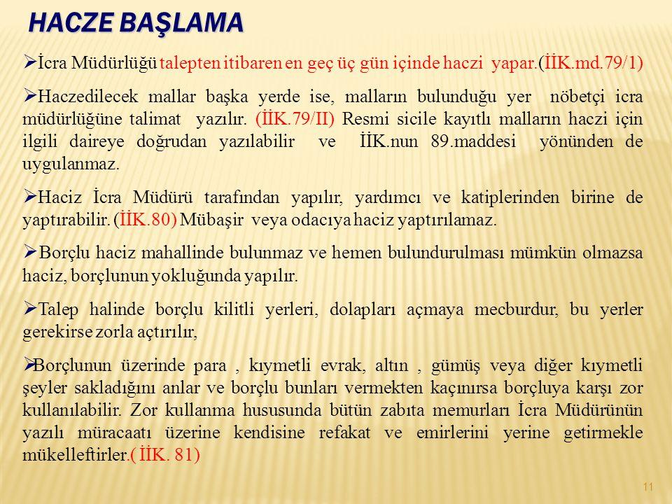 HACZE BAŞLAMA 11  İcra Müdürlüğü talepten itibaren en geç üç gün içinde haczi yapar.(İİK.md.79/1)  Haczedilecek mallar başka yerde ise, malların bulunduğu yer nöbetçi icra müdürlüğüne talimat yazılır.