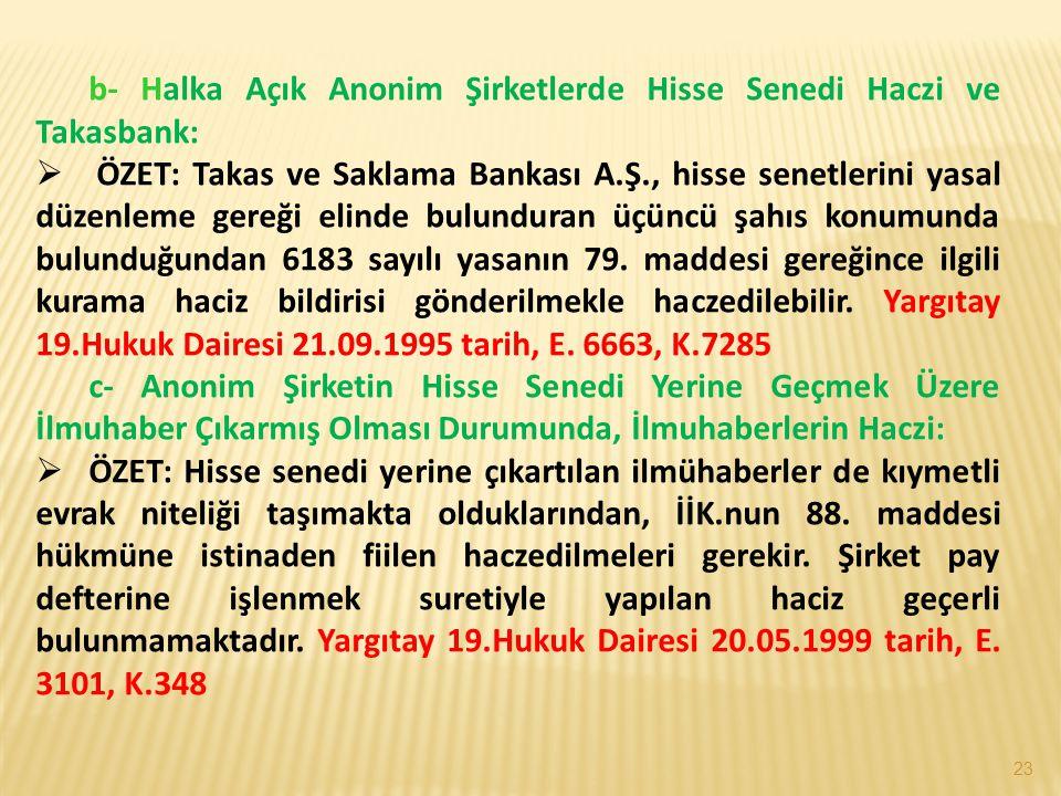 23 b- Halka Açık Anonim Şirketlerde Hisse Senedi Haczi ve Takasbank:  ÖZET: Takas ve Saklama Bankası A.Ş., hisse senetlerini yasal düzenleme gereği elinde bulunduran üçüncü şahıs konumunda bulunduğundan 6183 sayılı yasanın 79.