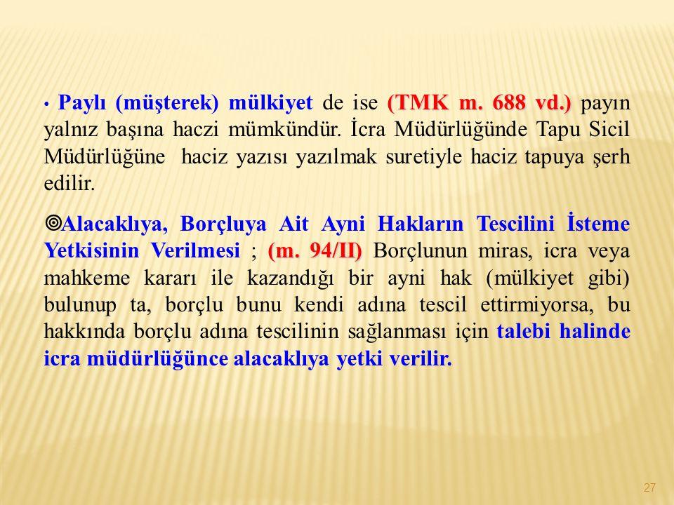 27 (TMK m. 688 vd.) • Paylı (müşterek) mülkiyet de ise (TMK m. 688 vd.) payın yalnız başına haczi mümkündür. İcra Müdürlüğünde Tapu Sicil Müdürlüğüne