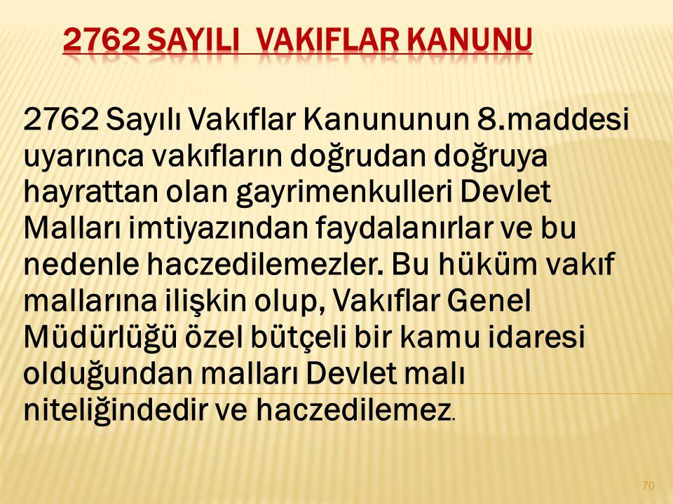 2762 Sayılı Vakıflar Kanununun 8.maddesi uyarınca vakıfların doğrudan doğruya hayrattan olan gayrimenkulleri Devlet Malları imtiyazından faydalanırlar