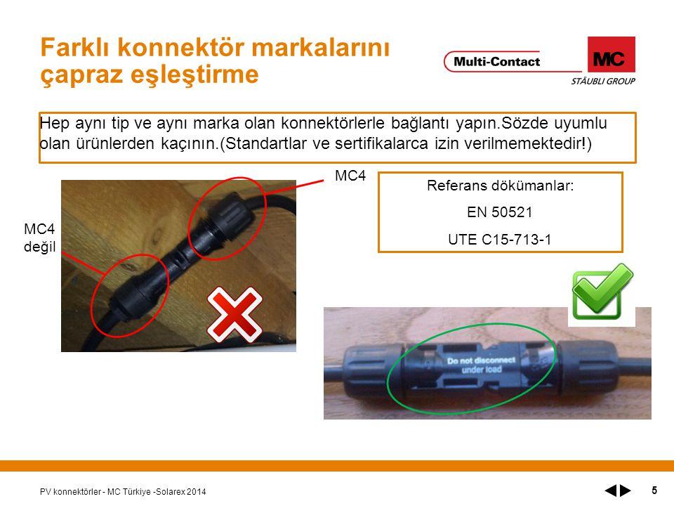 Farklı konnektör markalarını çapraz eşleştirme Hep aynı tip ve aynı marka olan konnektörlerle bağlantı yapın.Sözde uyumlu olan ürünlerden kaçının.(Standartlar ve sertifikalarca izin verilmemektedir!) PV konnektörler - MC Türkiye -Solarex 2014 5 MC4 MC4 değil Referans dökümanlar: EN 50521 UTE C15-713-1