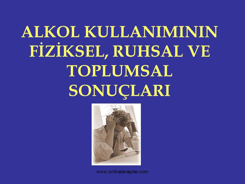www.onlineterapiler.com ALKOL KULLANIMININ FİZİKSEL, RUHSAL VE TOPLUMSAL SONUÇLARI