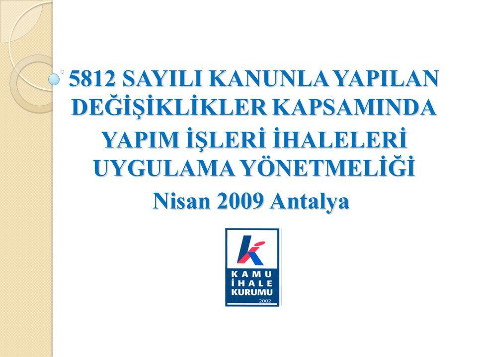 5812 SAYILI KANUNLA YAPILAN DEĞİŞİKLİKLER KAPSAMINDA YAPIM İŞLERİ İHALELERİ UYGULAMA YÖNETMELİĞİ Nisan 2009 Antalya