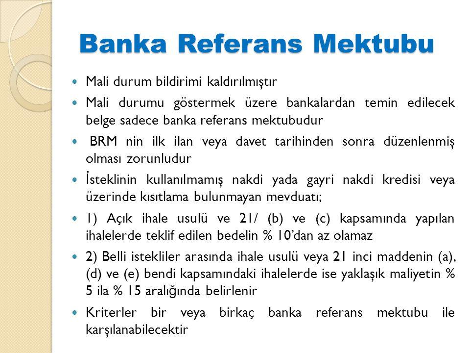 Banka Referans Mektubu  Mali durum bildirimi kaldırılmıştır  Mali durumu göstermek üzere bankalardan temin edilecek belge sadece banka referans mektubudur  BRM nin ilk ilan veya davet tarihinden sonra düzenlenmiş olması zorunludur  İ steklinin kullanılmamış nakdi yada gayri nakdi kredisi veya üzerinde kısıtlama bulunmayan mevduatı;  1) Açık ihale usulü ve 21/ (b) ve (c) kapsamında yapılan ihalelerde teklif edilen bedelin % 10'dan az olamaz  2) Belli istekliler arasında ihale usulü veya 21 inci maddenin (a), (d) ve (e) bendi kapsamındaki ihalelerde ise yaklaşık maliyetin % 5 ila % 15 aralı ğ ında belirlenir  Kriterler bir veya birkaç banka referans mektubu ile karşılanabilecektir