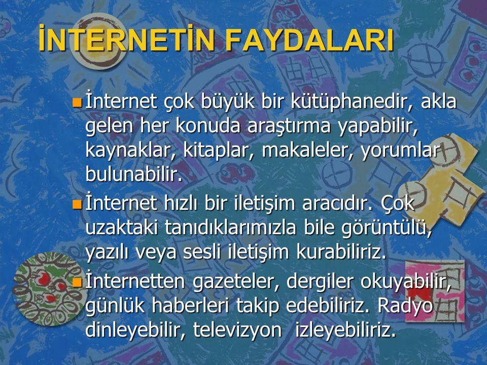 İNTERNETİN FAYDALARI n İnternet çok büyük bir kütüphanedir, akla gelen her konuda araştırma yapabilir, kaynaklar, kitaplar, makaleler, yorumlar buluna