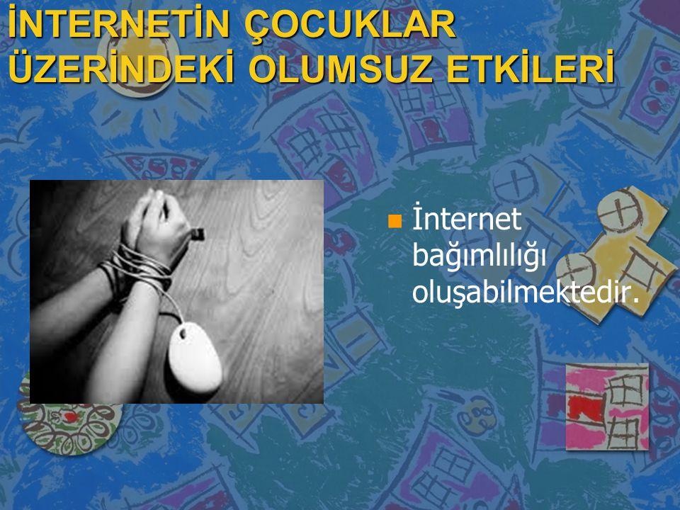 İNTERNETİN ÇOCUKLAR ÜZERİNDEKİ OLUMSUZ ETKİLERİ n İnternet bağımlılığı oluşabilmektedir.