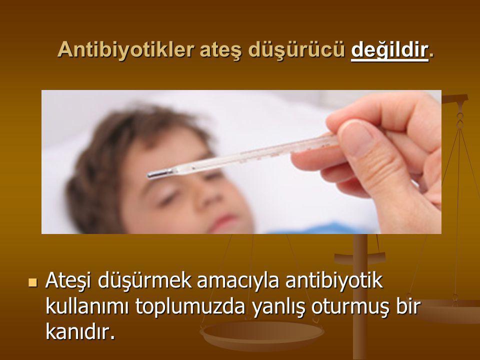 Antibiyotikler ateş düşürücü değildir.  Ateşi düşürmek amacıyla antibiyotik kullanımı toplumuzda yanlış oturmuş bir kanıdır.