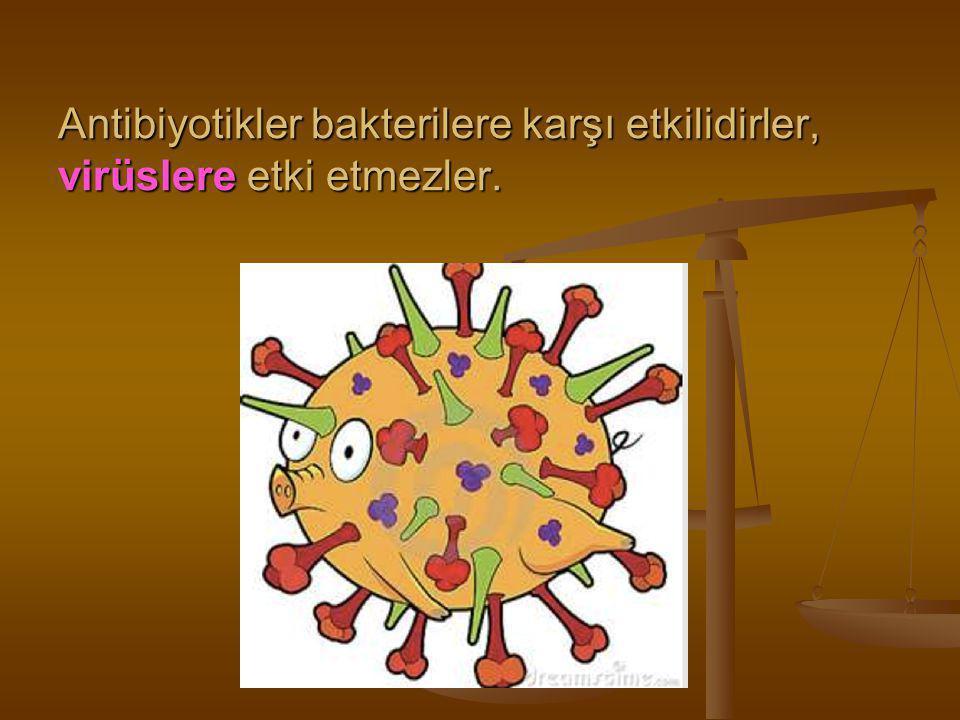 Antibiyotikler bakterilere karşı etkilidirler, virüslere etki etmezler.