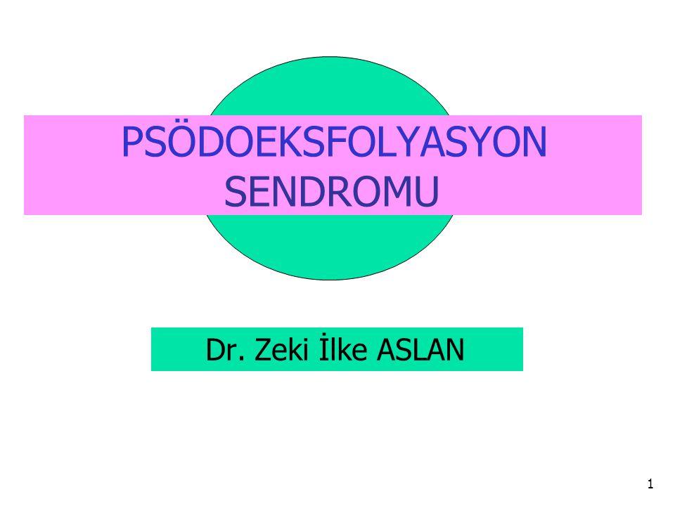 PSÖDOEKSFOLYASYON SENDROMU Dr. Zeki İlke ASLAN 1