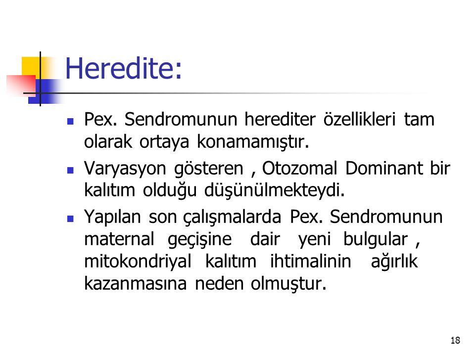 Heredite:  Pex. Sendromunun herediter özellikleri tam olarak ortaya konamamıştır.  Varyasyon gösteren, Otozomal Dominant bir kalıtım olduğu düşünülm