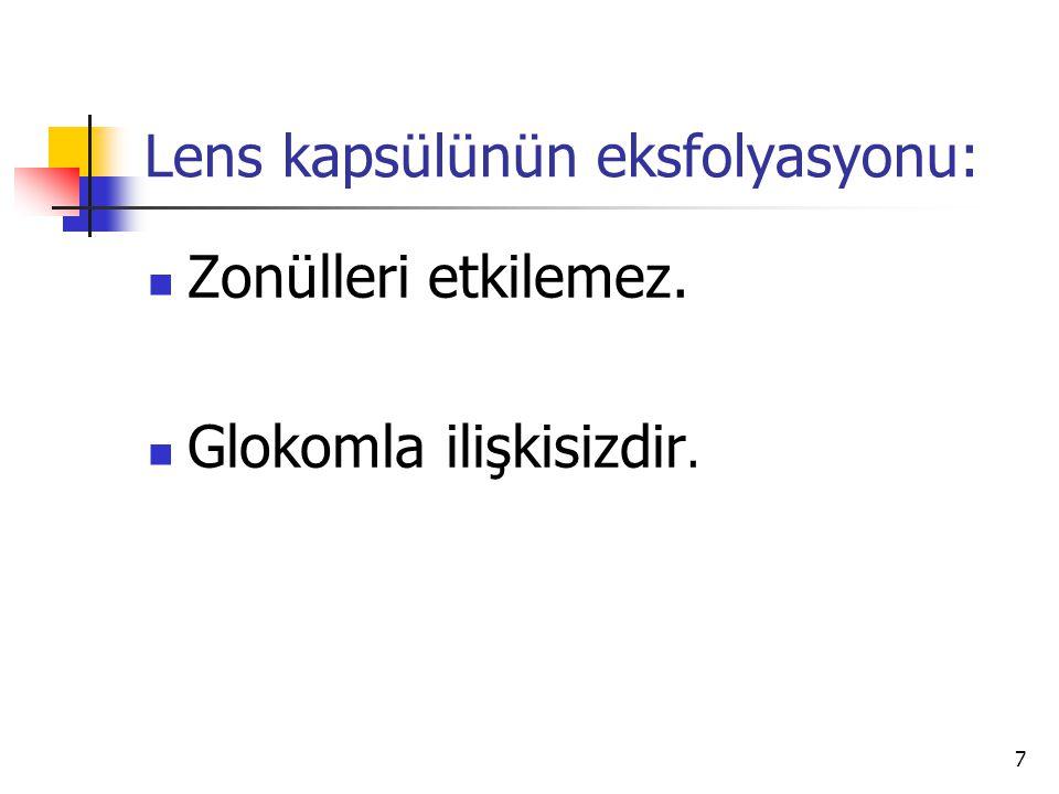 Lens kapsülünün eksfolyasyonu:  Zonülleri etkilemez.  Glokomla ilişkisizdir. 7