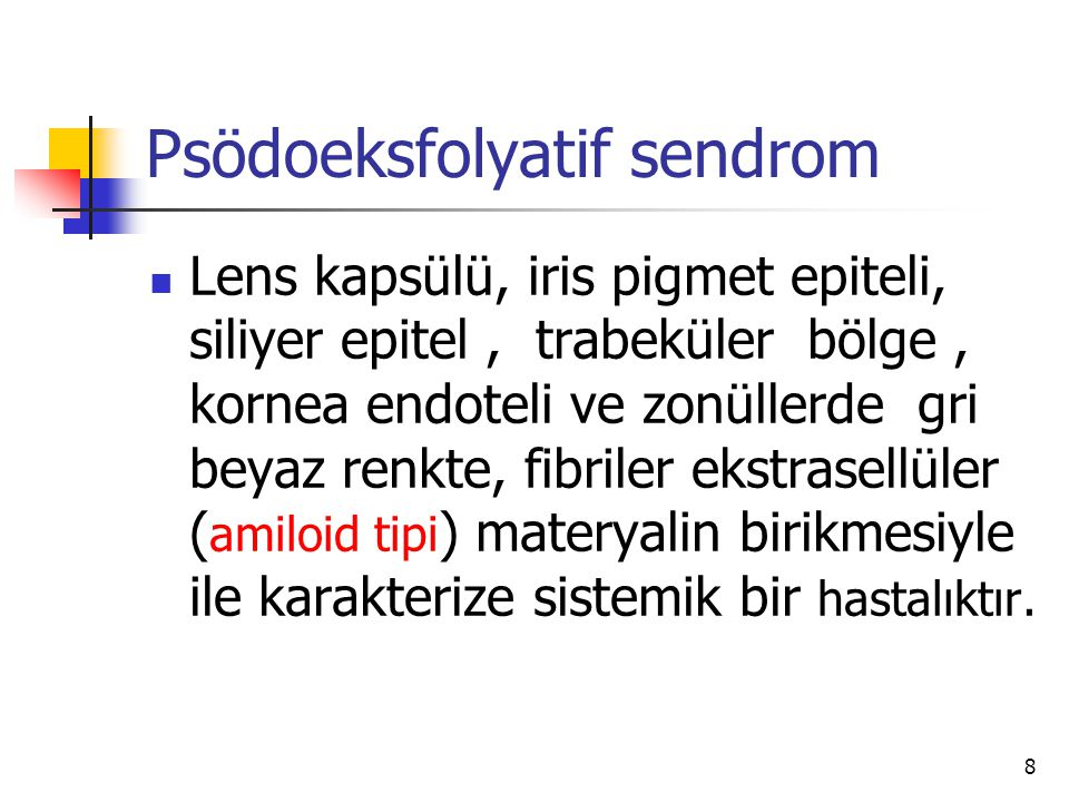 Psödoeksfolyatif sendrom  Lens kapsülü, iris pigmet epiteli, siliyer epitel, trabeküler bölge, kornea endoteli ve zonüllerde gri beyaz renkte, fibril