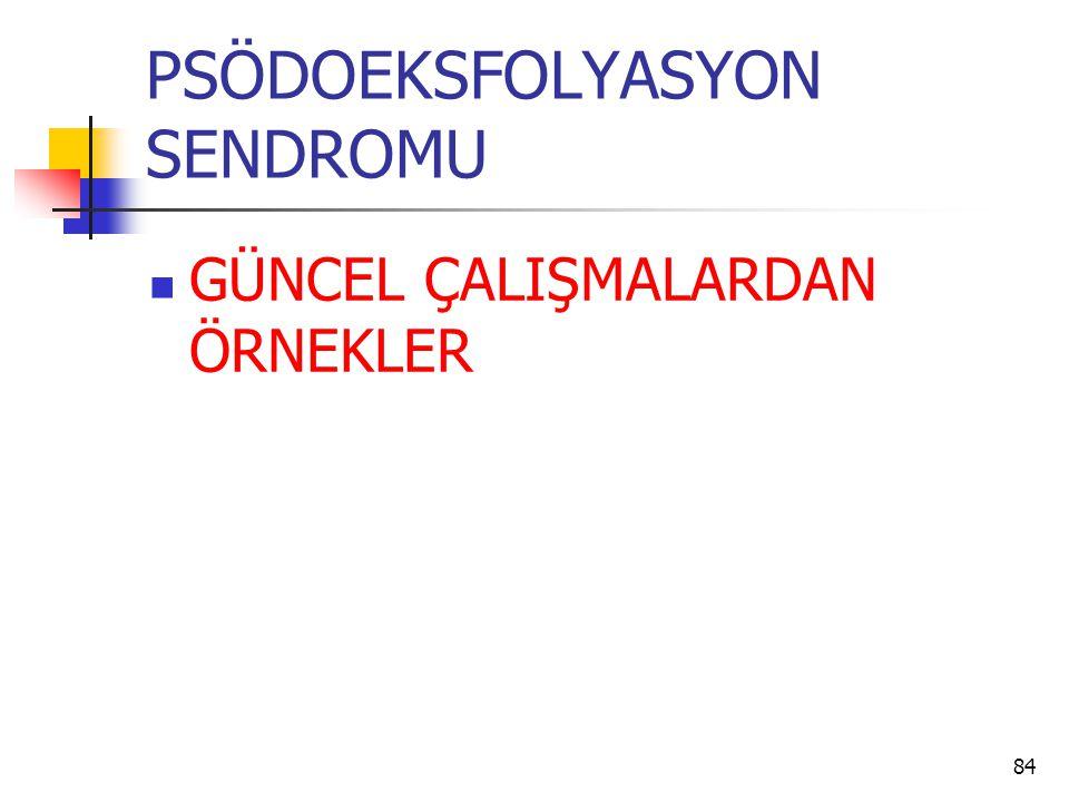 PSÖDOEKSFOLYASYON SENDROMU  GÜNCEL ÇALIŞMALARDAN ÖRNEKLER 84