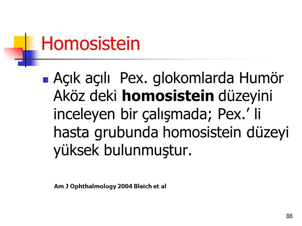 Homosistein  Açık açılı Pex. glokomlarda Humör Aköz deki homosistein düzeyini inceleyen bir çalışmada; Pex.' li hasta grubunda homosistein düzeyi yük