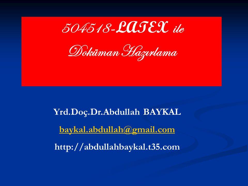 504518 - LATEX ile Doküman Hazırlama Yrd.Doç.Dr.Abdullah BAYKAL baykal.abdullah@gmail.com http://abdullahbaykal.t35.com
