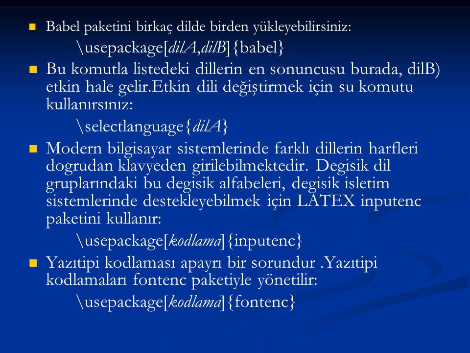   Babel paketini birkaç dilde birden yükleyebilirsiniz: \usepackage[dilA,dilB]{babel}   Bu komutla listedeki dillerin en sonuncusu burada, dilB) e
