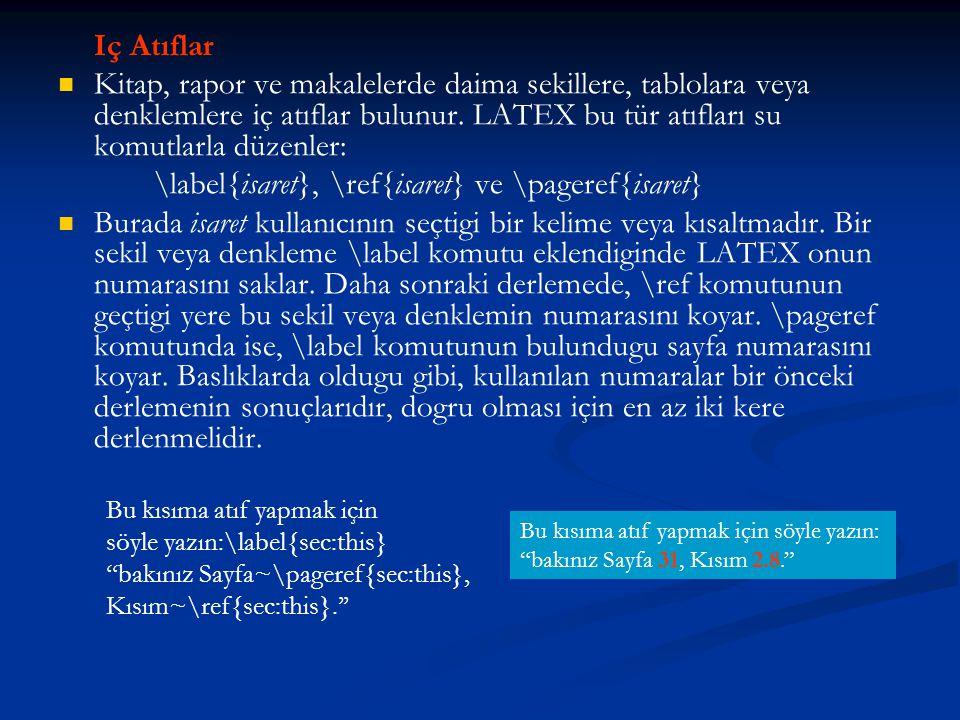 Iç Atıflar   Kitap, rapor ve makalelerde daima sekillere, tablolara veya denklemlere iç atıflar bulunur. LATEX bu tür atıfları su komutlarla düzenle