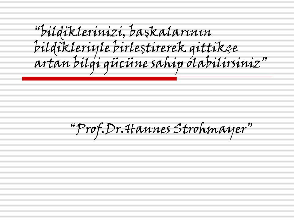 """""""bildiklerinizi, ba ş kalarının bildikleriyle birle ş tirerek gittikçe artan bilgi gücüne sahip olabilirsiniz"""" """"Prof.Dr.Hannes Strohmayer"""""""