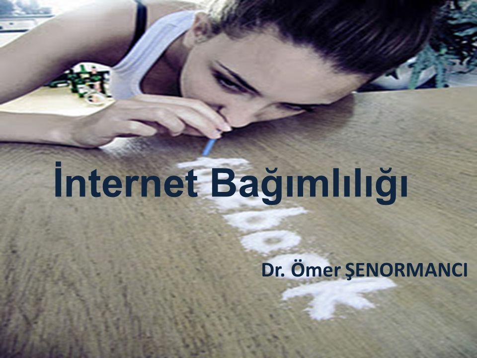 İnternet Bağımlılığı Dr. Ömer ŞENORMANCI İnternet Bağımlılığı Dr. Ömer ŞENORMANCI