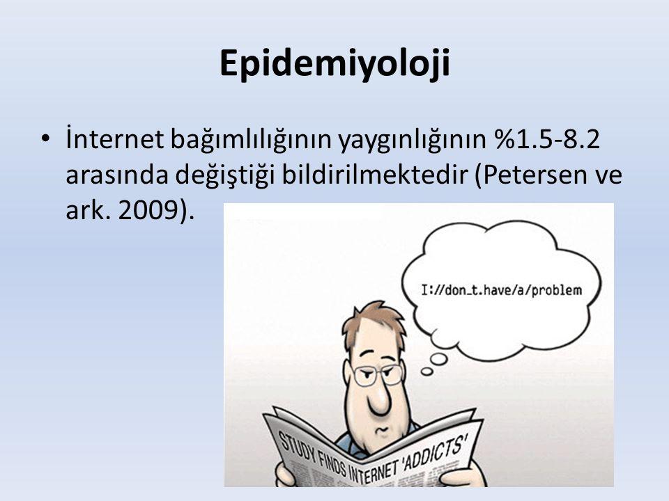 Epidemiyoloji • İnternet bağımlılığının yaygınlığının %1.5-8.2 arasında değiştiği bildirilmektedir (Petersen ve ark. 2009).