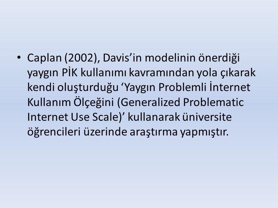• Caplan (2002), Davis'in modelinin önerdiği yaygın PİK kullanımı kavramından yola çıkarak kendi oluşturduğu 'Yaygın Problemli İnternet Kullanım Ölçeğ