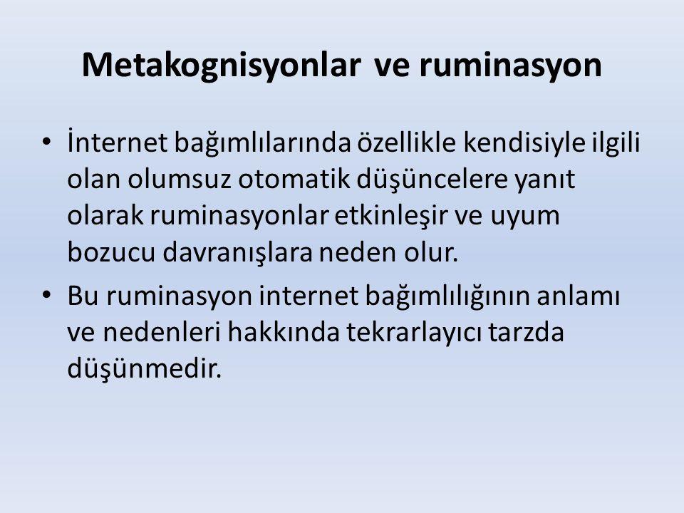 Metakognisyonlar ve ruminasyon • İnternet bağımlılarında özellikle kendisiyle ilgili olan olumsuz otomatik düşüncelere yanıt olarak ruminasyonlar etki