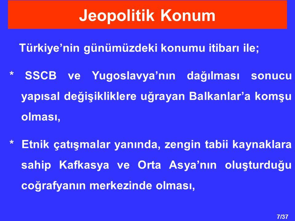 7/37 Türkiye'nin günümüzdeki konumu itibarı ile; * SSCB ve Yugoslavya'nın dağılması sonucu yapısal değişikliklere uğrayan Balkanlar'a komşu olması, * Etnik çatışmalar yanında, zengin tabii kaynaklara sahip Kafkasya ve Orta Asya'nın oluşturduğu coğrafyanın merkezinde olması, Jeopolitik Konum