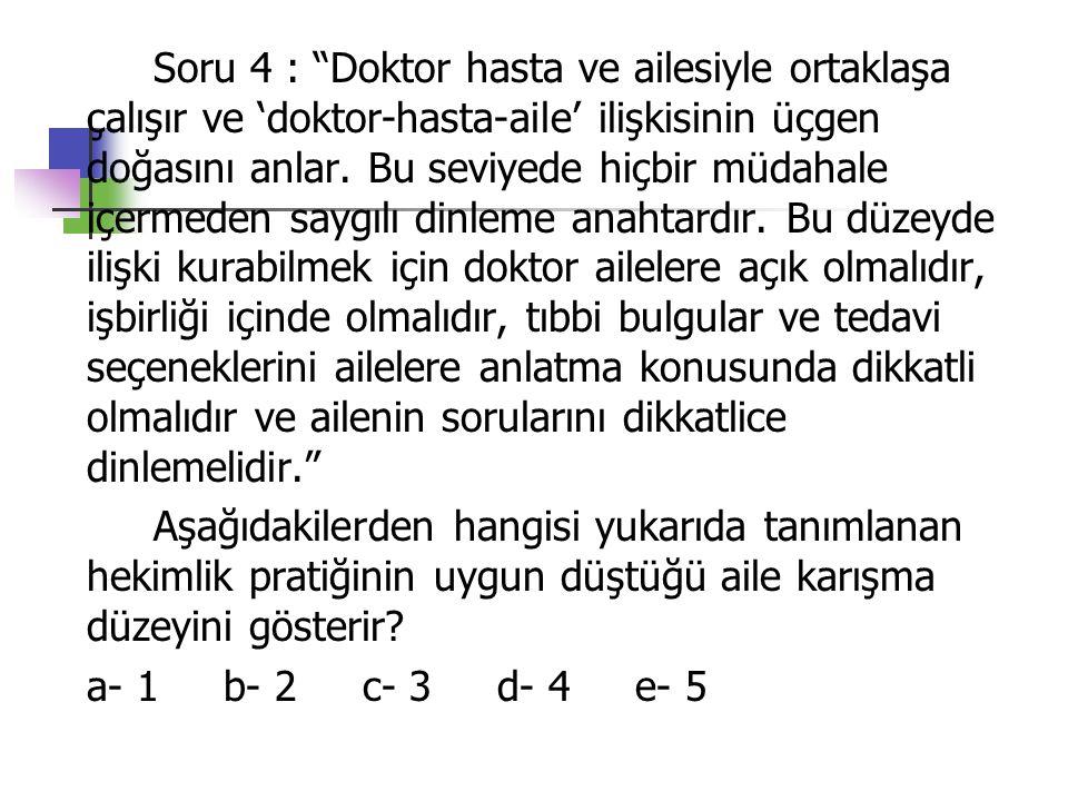 Soru 4 : Doktor hasta ve ailesiyle ortaklaşa çalışır ve 'doktor-hasta-aile' ilişkisinin üçgen doğasını anlar.