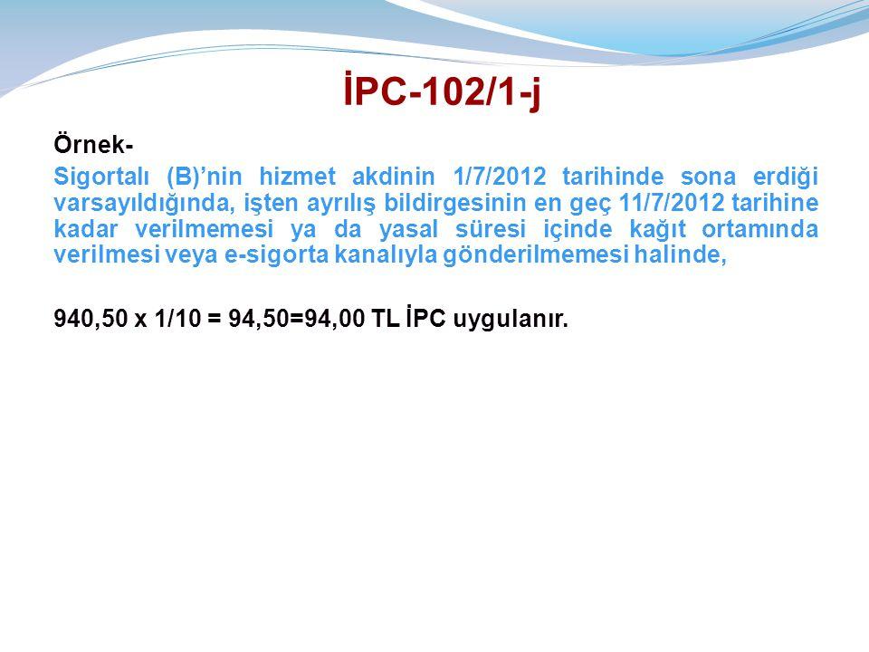 İPC-102/1-j Örnek- Sigortalı (B)'nin hizmet akdinin 1/7/2012 tarihinde sona erdiği varsayıldığında, işten ayrılış bildirgesinin en geç 11/7/2012 tarihine kadar verilmemesi ya da yasal süresi içinde kağıt ortamında verilmesi veya e-sigorta kanalıyla gönderilmemesi halinde, 940,50 x 1/10 = 94,50=94,00 TL İPC uygulanır.