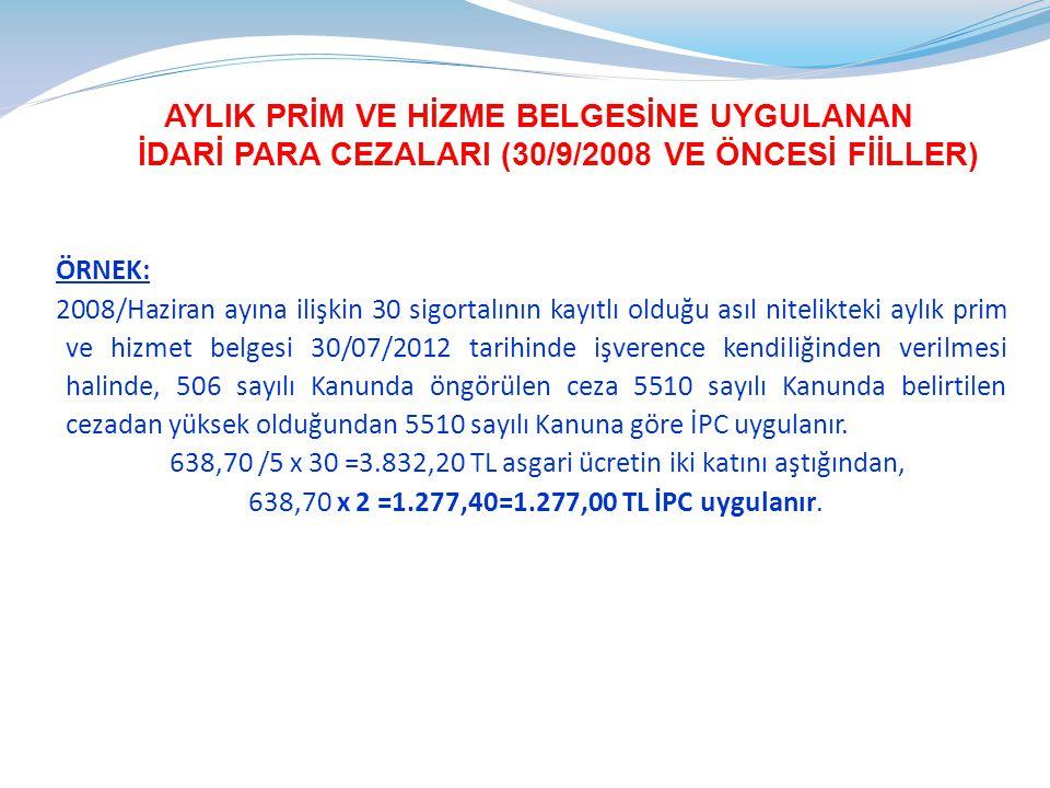 AYLIK PRİM VE HİZME BELGESİNE UYGULANAN İDARİ PARA CEZALARI (30/9/2008 VE ÖNCESİ FİİLLER) ÖRNEK: 2008/Haziran ayına ilişkin 30 sigortalının kayıtlı olduğu asıl nitelikteki aylık prim ve hizmet belgesi 30/07/2012 tarihinde işverence kendiliğinden verilmesi halinde, 506 sayılı Kanunda öngörülen ceza 5510 sayılı Kanunda belirtilen cezadan yüksek olduğundan 5510 sayılı Kanuna göre İPC uygulanır.