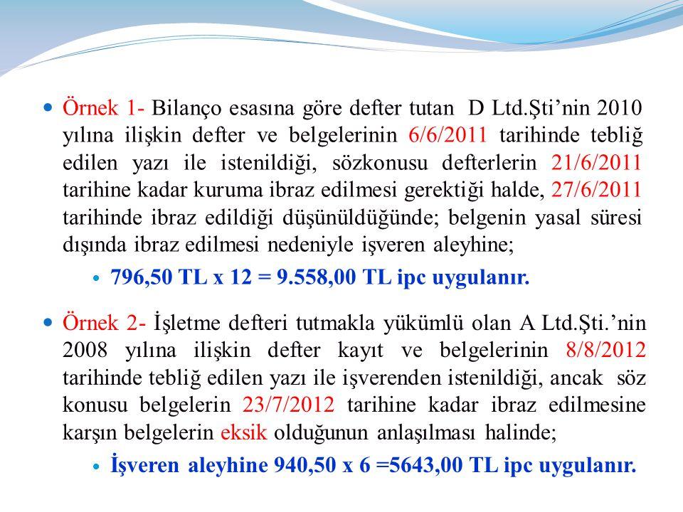  Örnek 1- Bilanço esasına göre defter tutan D Ltd.Şti'nin 2010 yılına ilişkin defter ve belgelerinin 6/6/2011 tarihinde tebliğ edilen yazı ile istenildiği, sözkonusu defterlerin 21/6/2011 tarihine kadar kuruma ibraz edilmesi gerektiği halde, 27/6/2011 tarihinde ibraz edildiği düşünüldüğünde; belgenin yasal süresi dışında ibraz edilmesi nedeniyle işveren aleyhine;  796,50 TL x 12 = 9.558,00 TL ipc uygulanır.