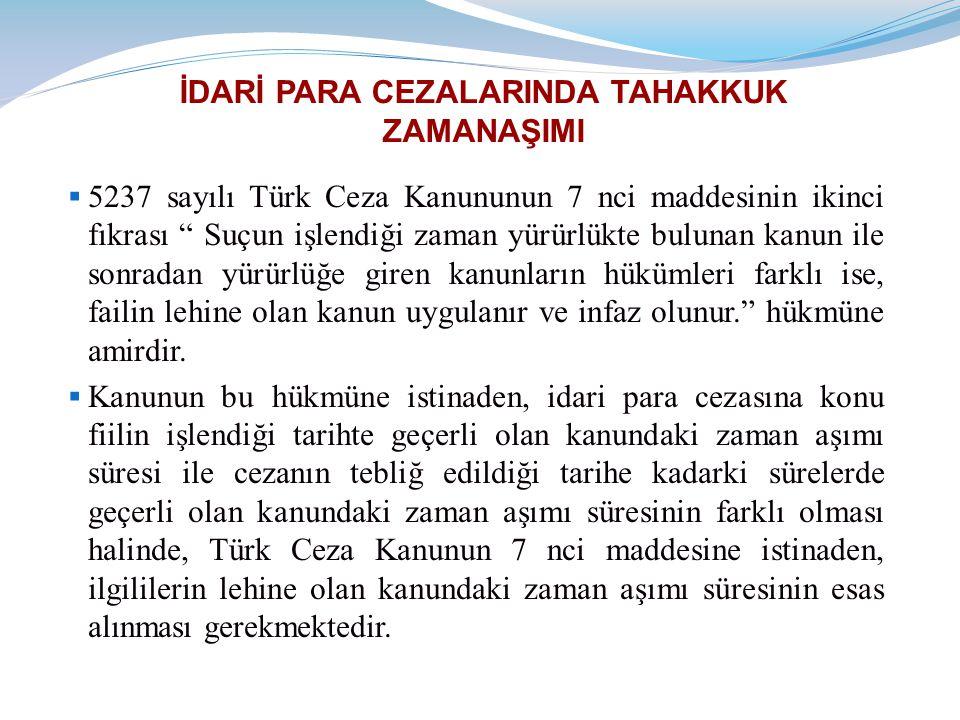 İDARİ PARA CEZALARINDA TAHAKKUK ZAMANAŞIMI  5237 sayılı Türk Ceza Kanununun 7 nci maddesinin ikinci fıkrası Suçun işlendiği zaman yürürlükte bulunan kanun ile sonradan yürürlüğe giren kanunların hükümleri farklı ise, failin lehine olan kanun uygulanır ve infaz olunur. hükmüne amirdir.