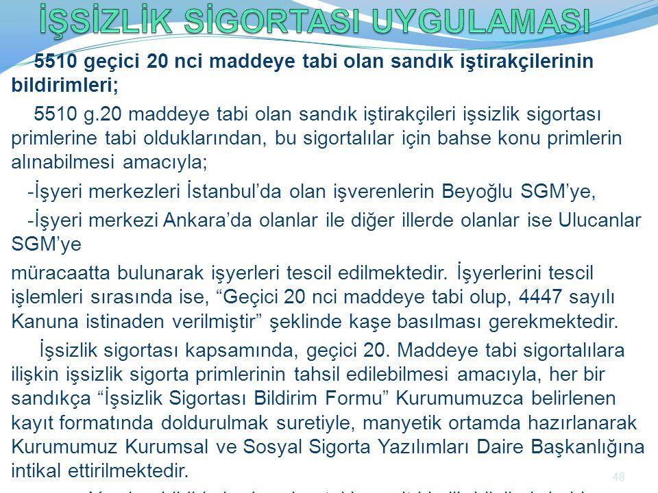 5510 geçici 20 nci maddeye tabi olan sandık iştirakçilerinin bildirimleri; 5510 g.20 maddeye tabi olan sandık iştirakçileri işsizlik sigortası primlerine tabi olduklarından, bu sigortalılar için bahse konu primlerin alınabilmesi amacıyla; -İşyeri merkezleri İstanbul'da olan işverenlerin Beyoğlu SGM'ye, -İşyeri merkezi Ankara'da olanlar ile diğer illerde olanlar ise Ulucanlar SGM'ye müracaatta bulunarak işyerleri tescil edilmektedir.